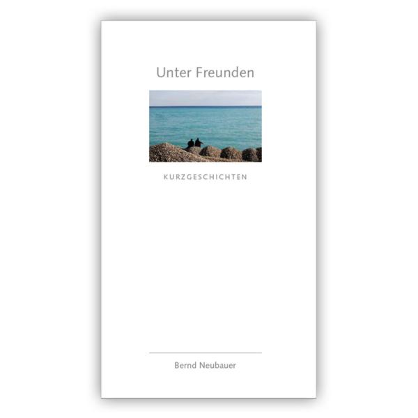 Unter Freunden Kurzgeschichten Bernd Neubauer